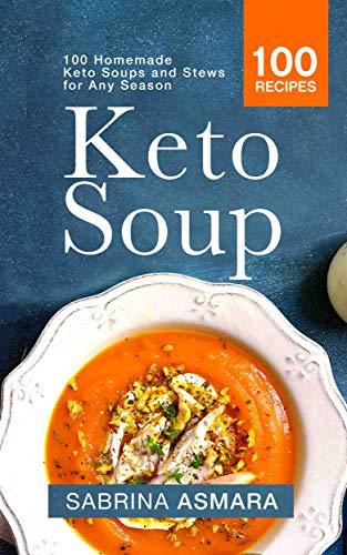 Keto Soup: 100 Homemade Keto Soups and Stews for Any Season by Sabrina Asmara