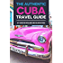 The Authentic Cuba Travel Guide: (Cuba Guidebook Updated Jan 2017)