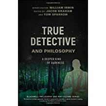 True Detective and Philosophy: A Deeper Kind of Darkness (The Blackwell Philosophy and Pop Culture Series)