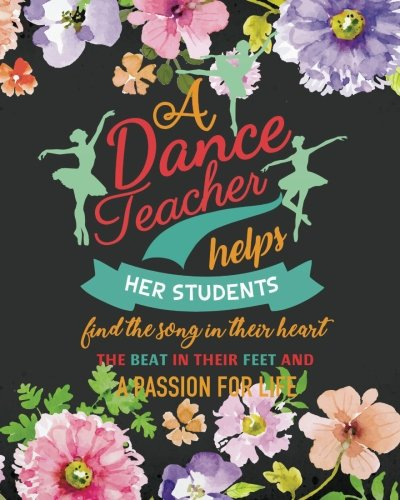 A dance teacher helps her students find the song   in their heart the beat in their feet and a   passion for life: Dance Teacher Notebook/Dance ... teacher appreciation   gift notebook Series)