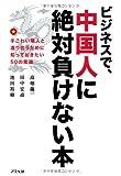 Bijinesu de chugokujin ni zettai makenai hon : Tegowai rinjin to watariau tame ni shitte okitai goju no joshiki.