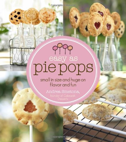 Easy As Pie Pops: Small in Size and Huge on Flavor and Fun by Andrea Smetona