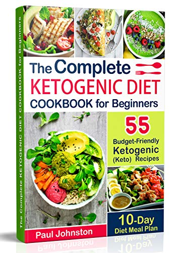 The Complete Ketogenic Diet Cookbook for Beginners: 55 Budget-Friendly Ketogenic (Keto) Recipes. 10-Day Diet Meal Plan by Paul Johnston