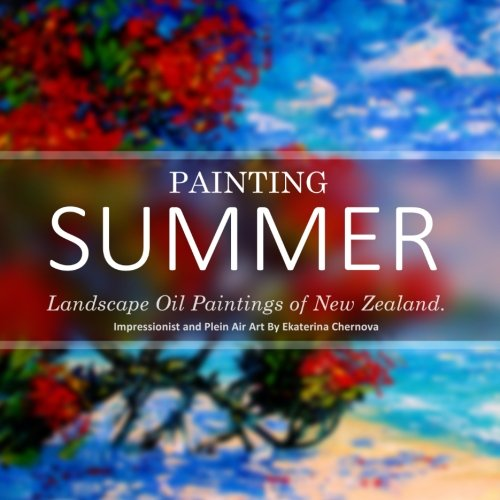 Painting Summer: Landscape Oil Paintings of New Zealand. Impressionist and Plein Air Art By Ekaterina Chernova (Art And Photography Coffee Table (Art Oil Painting Impressionist Landscape)