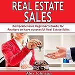 Real Estate Sales: Comprehensive Beginner's Guide for Realtors to Have Successful Real Estate Sales   Alex Johnson