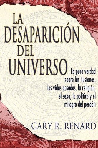 La Desaparición del Universo: La pura verdad sobre las ilusiones, las vidas pasadas, la religi?ón, el sexo, la política y el milagro del perdón (Spanish Edition)