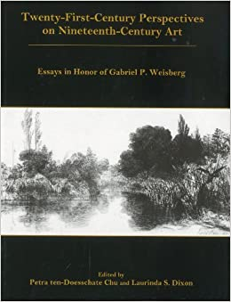 twenty first century perspectives on nineteenth century art  twenty first century perspectives on nineteenth century art essays in honor of gabriel p weisberg petra ten doesschate chu laurinda s dixon