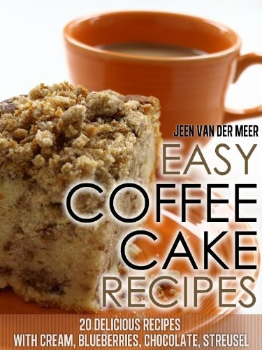 Easy Coffee Cake Recipes: - 20 Delicious Recipes with Cream, Blueberries, Chocolate, Streusel (Coffee Cake,Coffee Cakes,Recipe for Coffee Cake,Delicious ... Streusel, Crumb Coffee Cake) Book 4) by [van der Meer, Jeen]