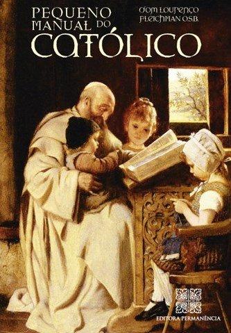 Pequeno Manual do Católico: As atitudes práticas na Missa, nos Sacramentos e em outras obrigações