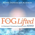 The Fog Lifted: A Clinician's Victorious Journey with ADHD | Kristin Seymour MSN RN AHCNS
