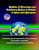 Realities of Deterrence and Retaliatory Options to Attacks in Space and Cyberspace - Characterizing the Asymmetric Threat, Hacking, Antisatellite Capabilities, Distributed Denial-of-Service (DDOS)