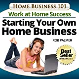 The Work-at-Home Success...Starting Your Own Home Business (Home Business 101 Book 9)