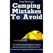 Camping Mistakes To Avoid: The 18 Most Common Beginner Camping Mistakes And How To Avoid Them For A Fun And Safe Camping Trip With Your Family