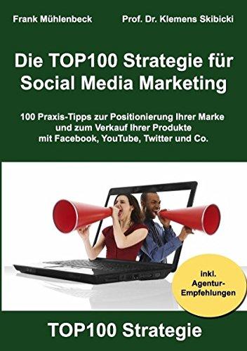 Die TOP100 Strategie für Social Media Marketing: 100 Praxis-Tipps zur Positionierung Ihrer Marke und zum Verkauf Ihrer Produkte mit Facebook, YouTube, Twitter & Co.