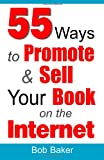 55 Ways to Promote and Sell Your Book on the Internet, Bob Baker, 0971483868