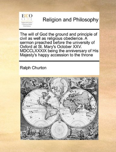 The will of God the ground and principle of civil as well as religious obedience. A sermon preached before the university of Oxford at St. Mary's ... His Majesty's happy accession to the throne PDF