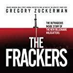 The Frackers: The Outrageous Inside Story of the New Billionaire Wildcatters | Gregory Zuckerman