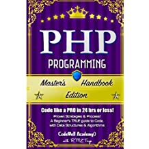 Php: Programming, Master's Handbook:  A TRUE Beginner's Guide! Problem Solving, Code, Data Science,  Data Structures & Algorithms (Code like a PRO in 24 hrs or less!)