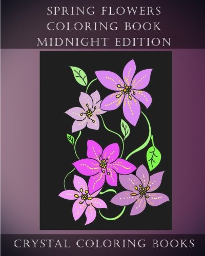 Spring Flowers Midnight Edition: 30 Spring Flower Coloring Pages Printed On Black Backgrounds. (Volume 9)