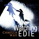 Watching Edie: The Most Unsettling Psychological Thriller You'll Read This Year | Camilla Way