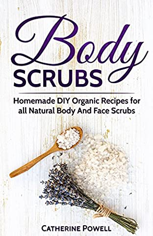 Body Scrubs: Homemade DIY Organic Recipes for all Natural Body And Face Scrubs for Youthful, Vibrant and Soft - Faces Soft Book