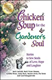 Chicken Soup for the Gardener's Soul: Stories to Sow Seeds of Love, Hope and Laughter (Chicken Soup for the Soul)