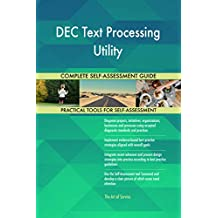 DEC Text Processing Utility All-Inclusive Self-Assessment - More than 660 Success Criteria, Instant Visual Insights, Comprehensive Spreadsheet Dashboard, Auto-Prioritized for Quick Results