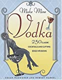 img - for Make Mine Vodka: 250 Classic Cocktails and Cutting Edge Infusions by Susan Waggoner (2006-09-29) book / textbook / text book