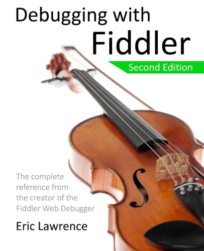 Debugging with Fiddler: The complete reference from the creator of the Fiddler Web Debugger by CreateSpace Independent Publishing Platform