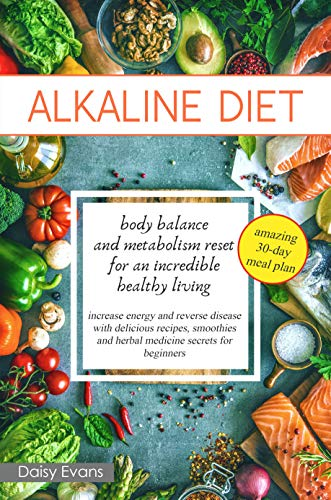 ALKALINE DIET: body balance and metabolism reset for an incredible healthy living (increase energy and reverse disease with delicious recipes, smoothies and herbal medicine secrets for beginners) by Daisy Evans