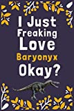 "I Just Freaking Love Baryonyx Okay?: (Diary, Notebook) (Journals) or Personal Use for Men, Women and Kids Cute Gift For Baryonyx Lovers. 6"" x 9"" (15.24 x 22.86 cm) - 120 Pages"