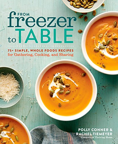From Freezer to Table: 75+ Simple, Whole Foods Recipes for Gathering, Cooking, and Sharing: A Cookbook (Best Make Ahead Freezer Meals)