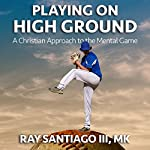 Playing on High Ground: A Christian Approach to the Mental Game | Ray A. Santiago III