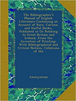 The Bibliographer's Manual of English Literature Containing