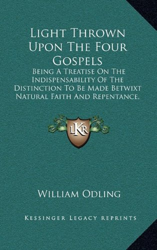 Light Thrown Upon The Four Gospels: Being A Treatise On The Indispensability Of The Distinction To Be Made Betwixt Natural Faith And Repentance, As A Duty According To Law (1851) pdf epub
