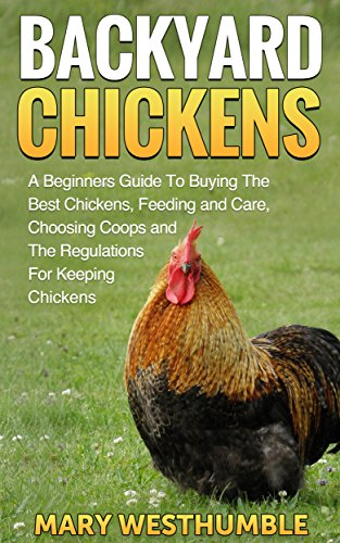 Backyard Chickens: A Beginners Guide To Getting The Best Chickens, Feeding  And Care,