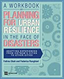 A Workbook on Planning for Urban Resilience in the Face of Disasters: Adapting Experiences from Vietnam's Cities to Other Cities (World Bank Training Series)