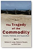 The Tragedy of the Commodity: Oceans, Fisheries, and Aquaculture (Nature, Society, and Culture)