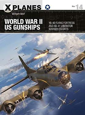 World War II US Gunships: YB-40 Flying Fortress and XB-41 Liberator Bomber Escorts (X-Planes Book 14)