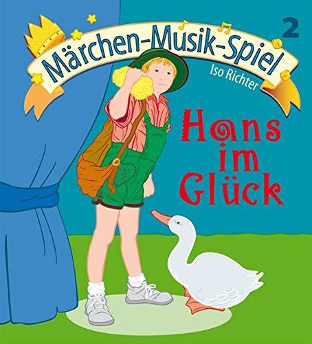 Hans im Glück: Für Kindergarte, Musikschule, Vor- und Grundschule (Aufführungsstücke und Musicals für Kinder)