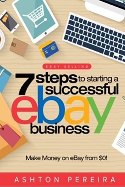 7 Steps To Starting A Successful Ebay Business Make Money On Ebay Be An Ebay Success With Your Own Ebay Store Ebay Tips Pereira Ashton 9781512292275 Amazon Com Books