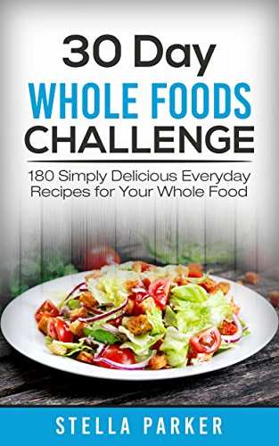 30 Day Whole Foods Challenge: 180 Simply Delicious Everyday Recipes for Your Whole Food by Stella Parker