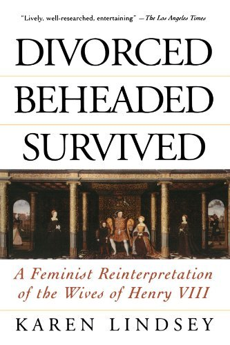 Divorced, Beheaded, Survived: A Feminist Reinterpretation Of The Wives Of Henry VIII by Lindsey Karen (1996-05-03) Paperback