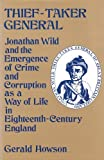 Thief-Taker General: Jonathan Wild and the Emergence of Crime and Corruption as a Way of Life in Eighteenth-Century England by Gerald Howson (1985-01-01)