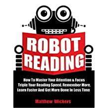 Speed Reading: Robot Reading: How To Master Your Attention And Focus, Triple Your Reading Speed, Remember More, Learn Faster And Get more Done In Less Time
