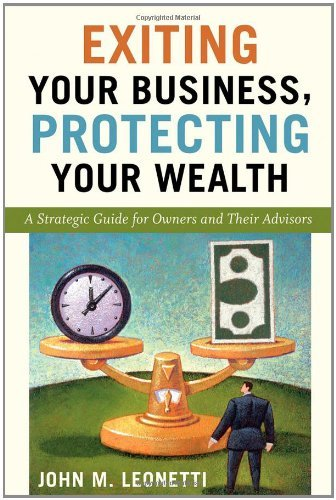 Exiting Your Business, Protecting Your Wealth: A Strategic Guide for Owners and Their Advisors by John M. Leonetti (2008-10-06)