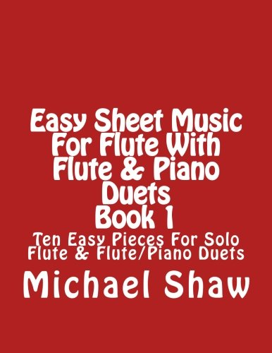 Easy Flute Duets (Easy Sheet Music For Flute With Flute & Piano Duets Book 1: Ten Easy Pieces For Solo Flute & Flute/Piano Duets (Volume 1))