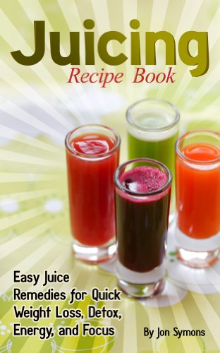 juicing-recipe-book-easy-juice-remedies-for-quick-weight-loss-detox-energy-and-focus