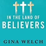 In the Land of Believers: An Outsider's Extraordinary Journey into the Heart of the Evangelical Church | Gina Welch