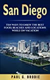 San Diego: San Diego: Ten Ways to Enjoy The Best Food, Beaches and Locations While On Vacation (Paul G. Brodie Travel Series Book 2) (Volume 1)